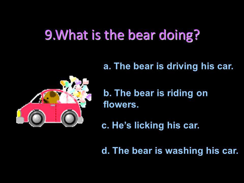 9.What is the bear doing a. The bear is driving his car.
