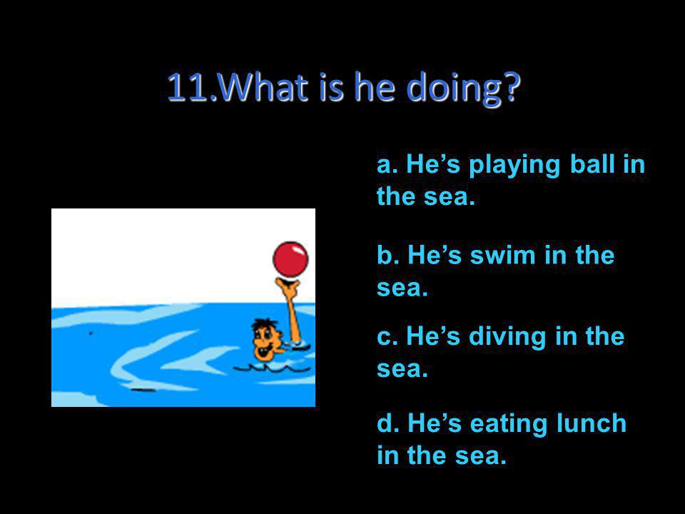 11.What is he doing a. He's playing ball in the sea.