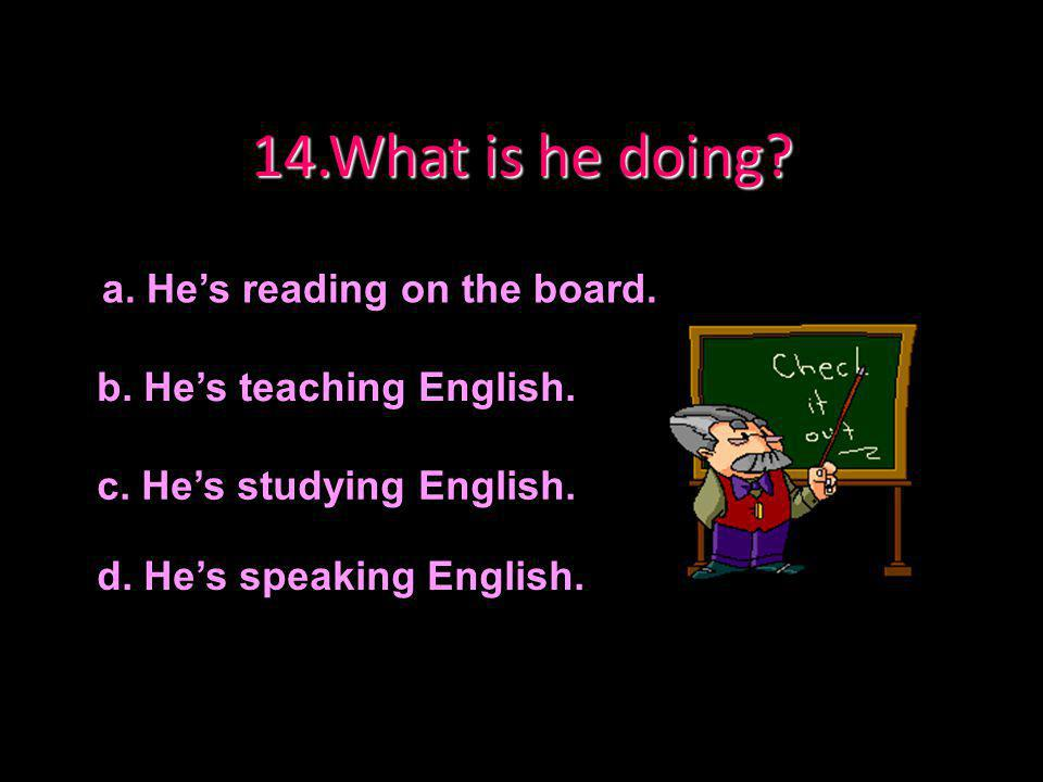 14.What is he doing a. He's reading on the board.