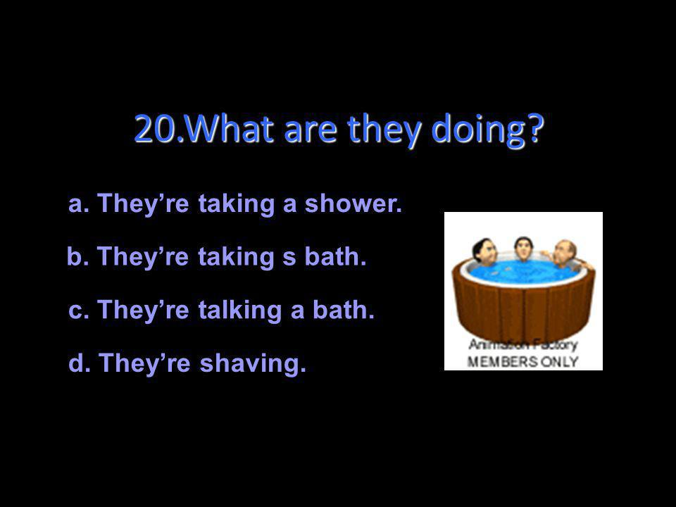 20.What are they doing a. They're taking a shower.