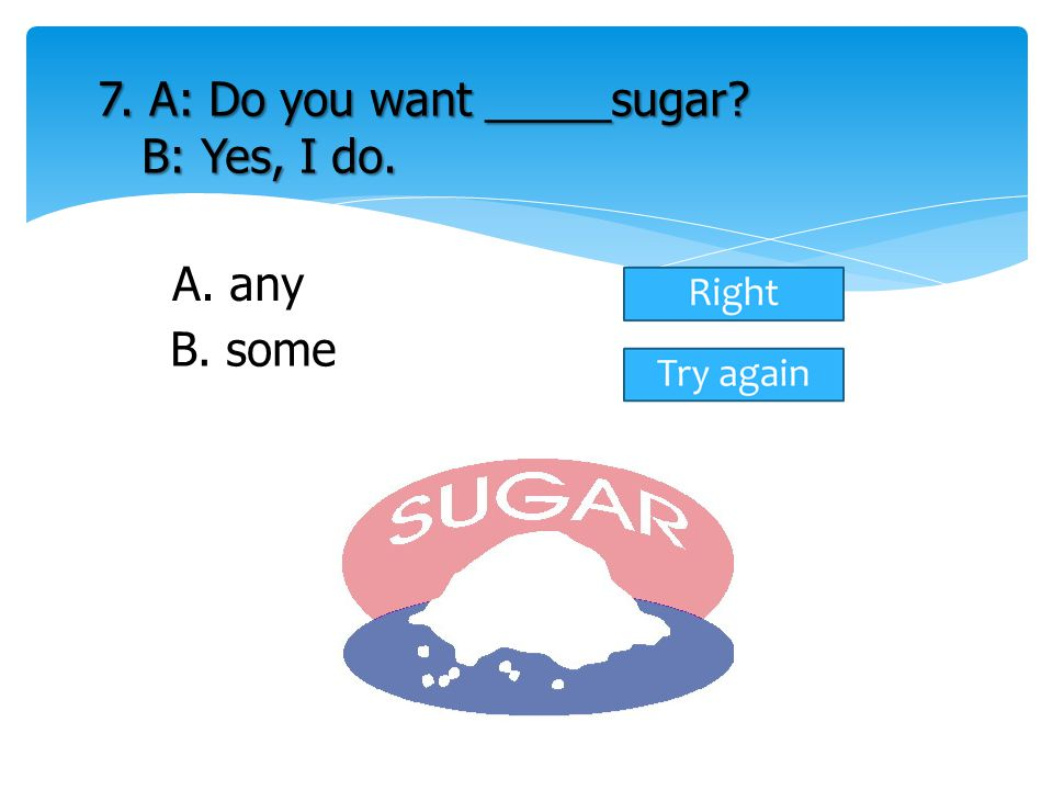 7. A: Do you want _____sugar B: Yes, I do.