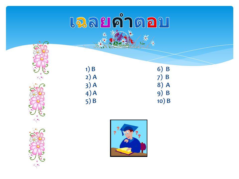 เฉลยคำตอบ 1) B 6) B 2) A 7) B 3) A 8) A 4) A 9) B 5) B 10) B