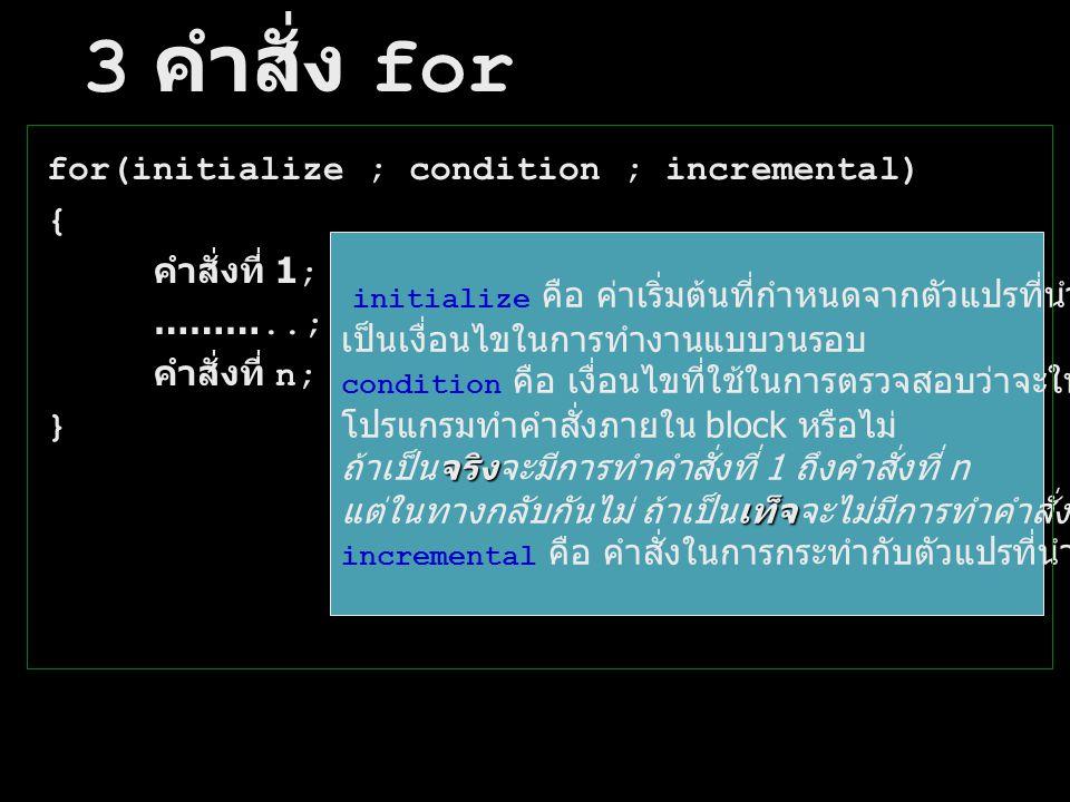 3 คำสั่ง for for(initialize ; condition ; incremental) { คำสั่งที่ 1;