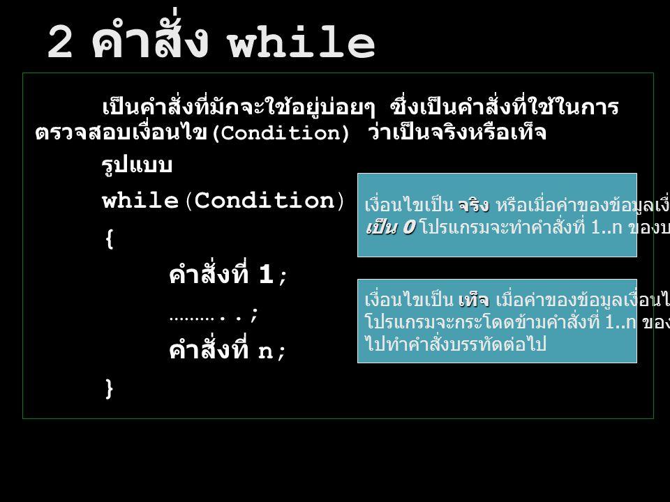 2 คำสั่ง while while(Condition) { คำสั่งที่ 1; ………..; คำสั่งที่ n; }