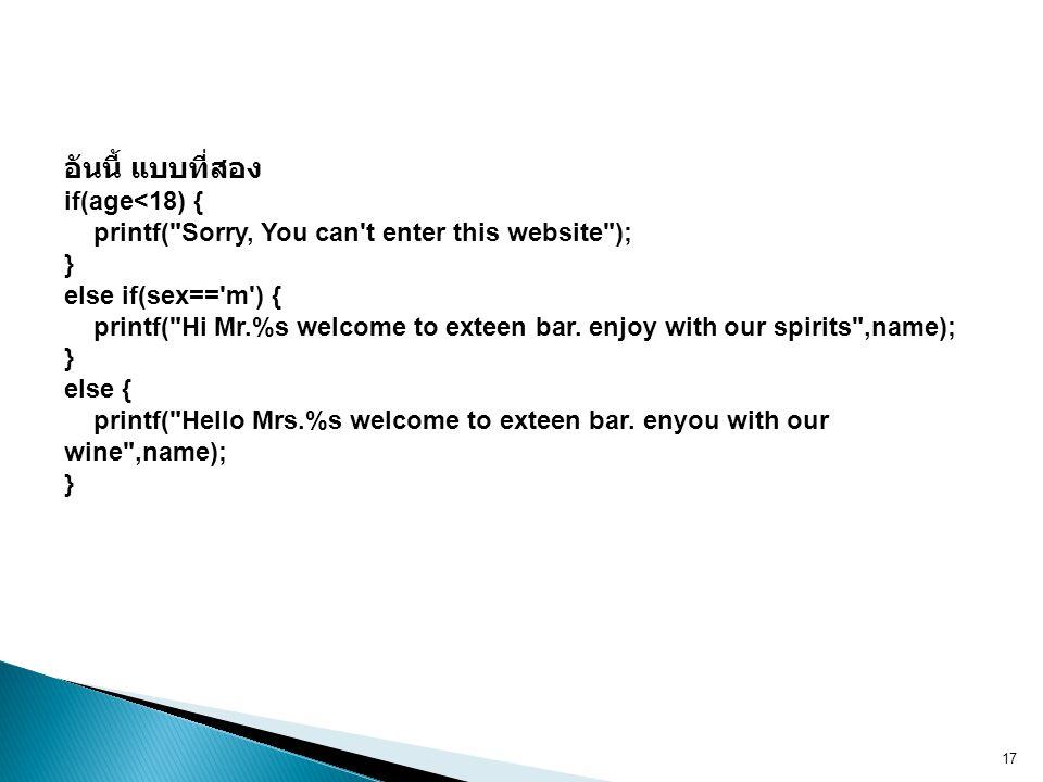 อันนี้ แบบที่สอง if(age<18) { printf( Sorry, You can t enter this website ); } else if(sex== m ) { printf( Hi Mr.%s welcome to exteen bar.
