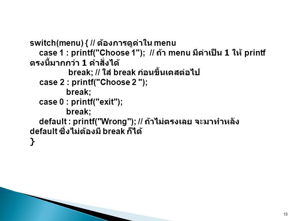 switch(menu) { // ต้องการดูค่าใน menu case 1 : printf( Choose 1 ); // ถ้า menu มีค่าเป็น 1 ให้ printf ตรงนี้มากกว่า 1 คำสั่งได้ break; // ใส่ break ก่อนขึ้นเคสต่อไป case 2 : printf( Choose 2 ); break; case 0 : printf( exit ); break; default : printf( Wrong ); // ถ้าไม่ตรงเลย จะมาทำหลัง default ซึ่งไม่ต้องมี break ก็ได้ }