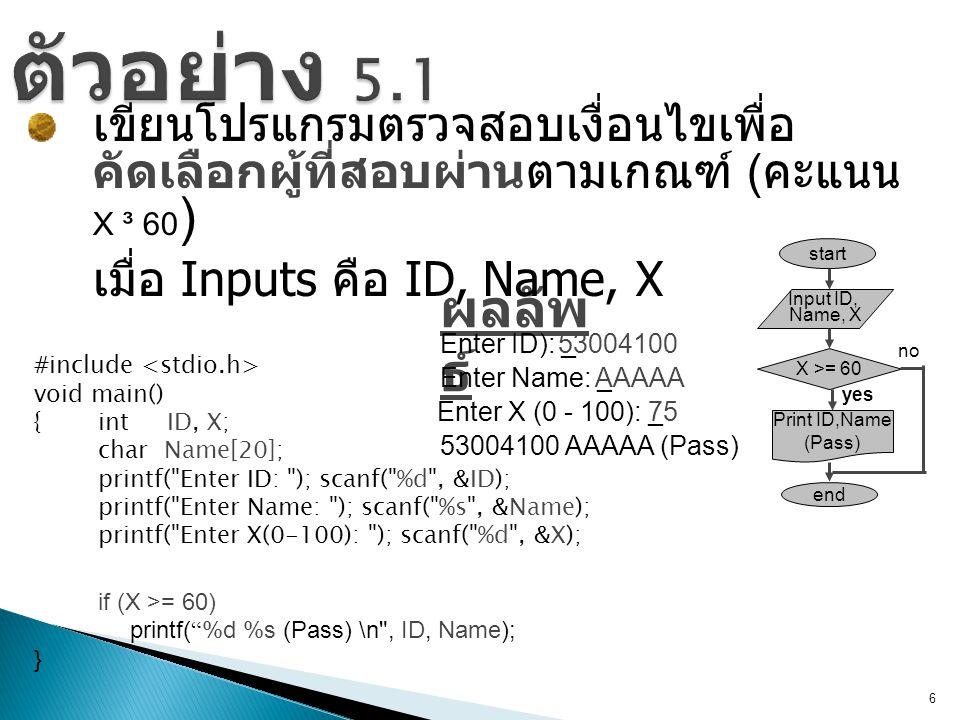 ตัวอย่าง 5.1 เขียนโปรแกรมตรวจสอบเงื่อนไขเพื่อคัดเลือกผู้ที่สอบผ่านตามเกณฑ์ (คะแนน X ³ 60) เมื่อ Inputs คือ ID, Name, X.