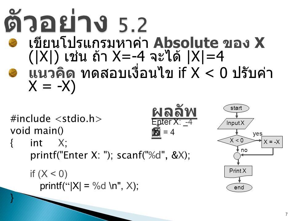 ตัวอย่าง 5.2 เขียนโปรแกรมหาค่า Absolute ของ X (|X|) เช่น ถ้า X=-4 จะได้ |X|=4. แนวคิด ทดสอบเงื่อนไข if X < 0 ปรับค่า X = -X)