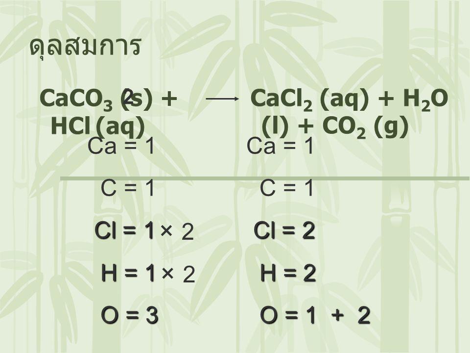 ดุลสมการ × 2 × 2 CaCO3 (s) + HCl (aq) CaCl2 (aq) + H2O (l) + CO2 (g)