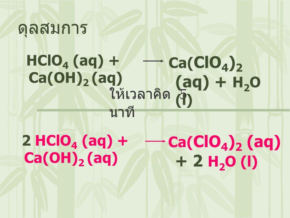 ดุลสมการ HClO4 (aq) + Ca(OH)2 (aq) Ca(ClO4)2 (aq) + H2O (l)
