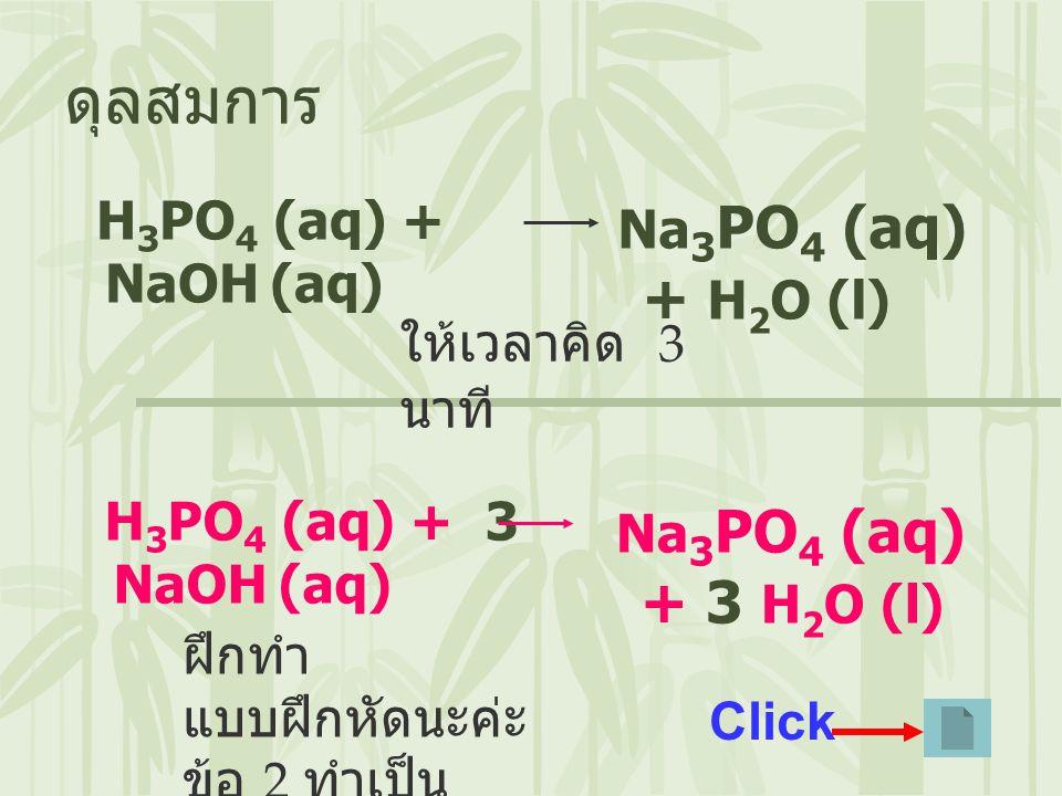 ดุลสมการ H3PO4 (aq) + NaOH (aq) Na3PO4 (aq) + H2O (l)