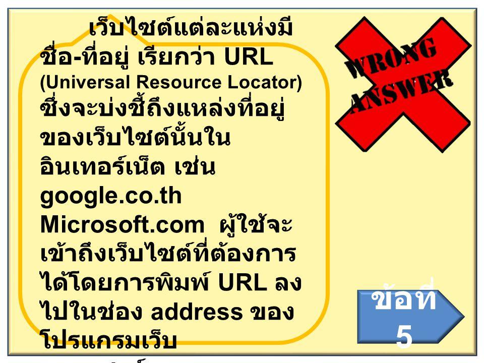 เว็บไซต์แต่ละแห่งมีชื่อ-ที่อยู่ เรียกว่า URL (Universal Resource Locator) ซึ่งจะบ่งชี้ถึงแหล่งที่อยู่ของเว็บไซต์นั้นในอินเทอร์เน็ต เช่น google.co.th Microsoft.com ผู้ใช้จะเข้าถึงเว็บไซต์ที่ต้องการได้โดยการพิมพ์ URL ลงไปในช่อง address ของโปรแกรมเว็บ