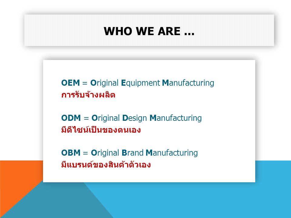 Who we are ... OEM = Original Equipment Manufacturing การรับจ้างผลิต