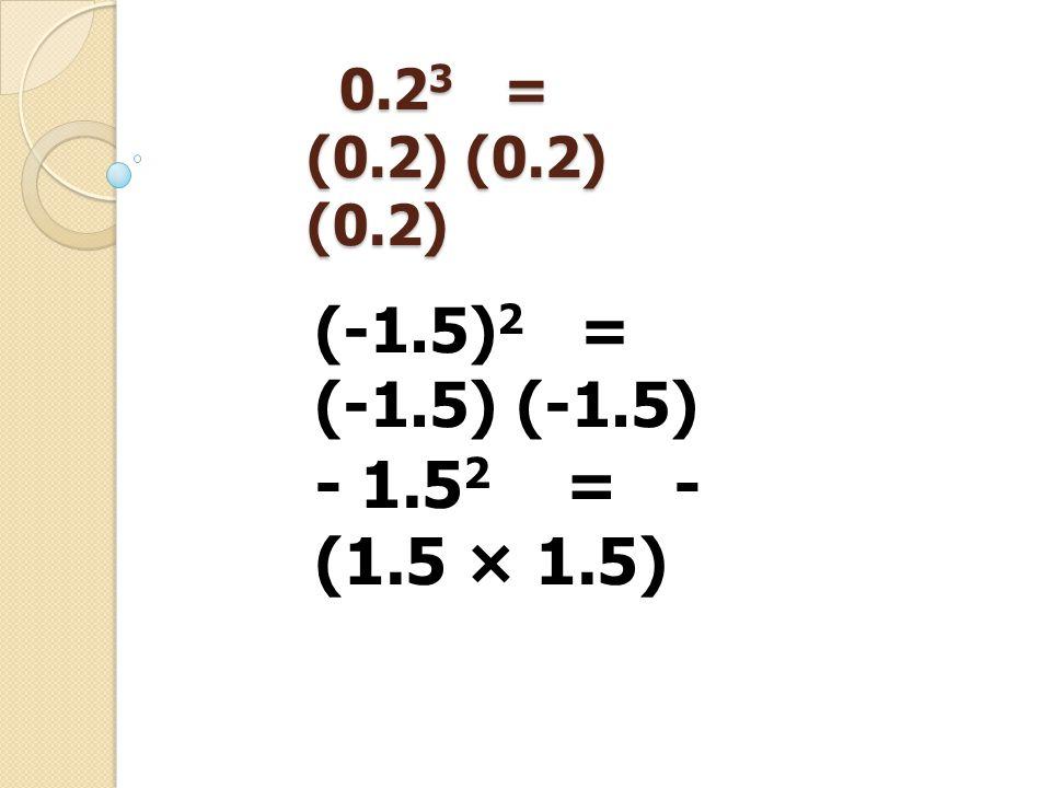 0.23 = (0.2) (0.2) (0.2) (-1.5)2 = (-1.5) (-1.5) - 1.52 = - (1.5 × 1.5)