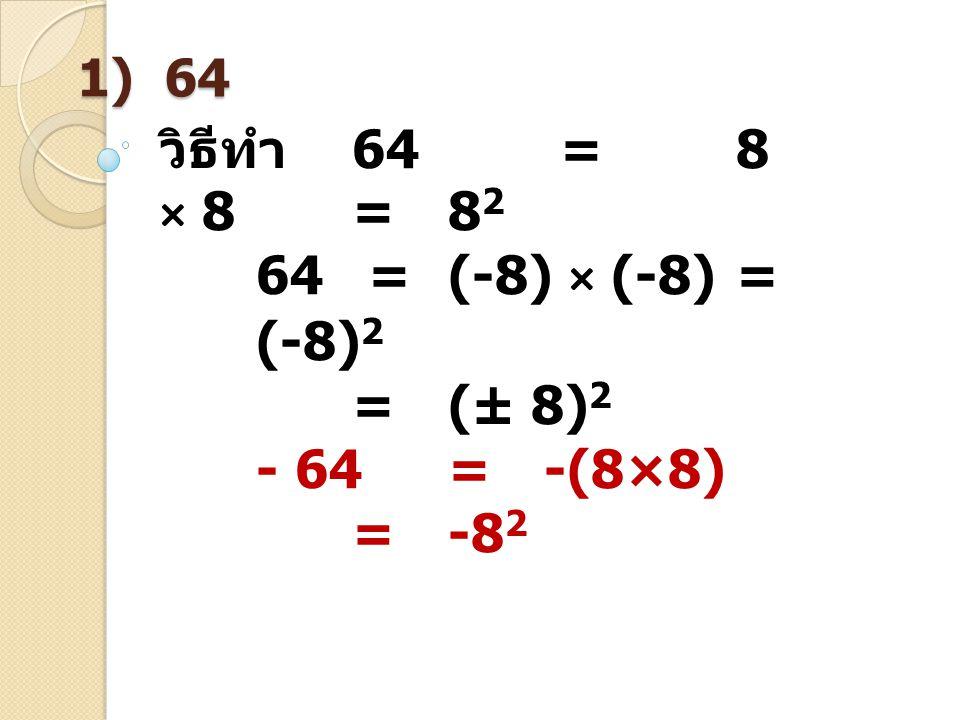 วิธีทำ 64 = 8 × 8 = 82 64 = (-8) × (-8) = (-8)2 = (± 8)2 - 64 = -(8×8)