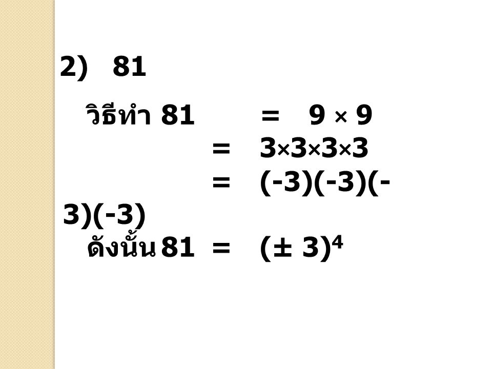 2) 81 วิธีทำ 81 = 9 × 9 = 3×3×3×3 = (-3)(-3)(-3)(-3) ดังนั้น 81 = (± 3)4