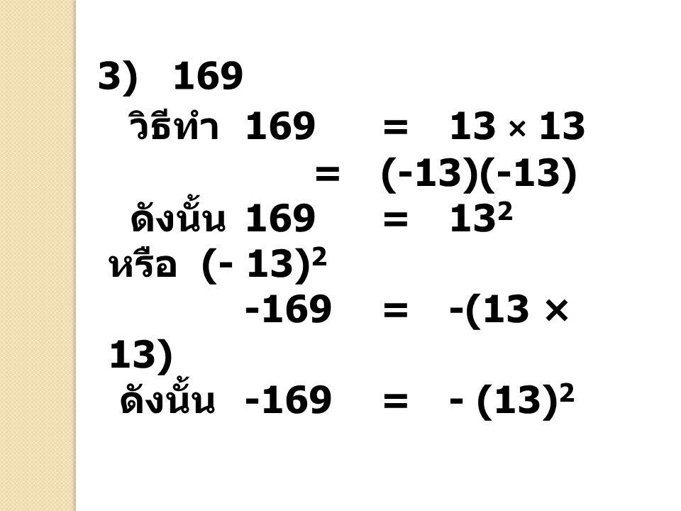 3) 169 วิธีทำ 169 = 13 × 13. = (-13)(-13) ดังนั้น 169 = 132 หรือ (- 13)2. -169 = -(13 × 13)