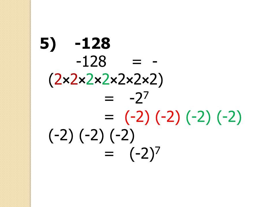 5) -128 -128 = -(2×2×2×2×2×2×2) = -27 = (-2) (-2) (-2) (-2) (-2) (-2) (-2) = (-2)7
