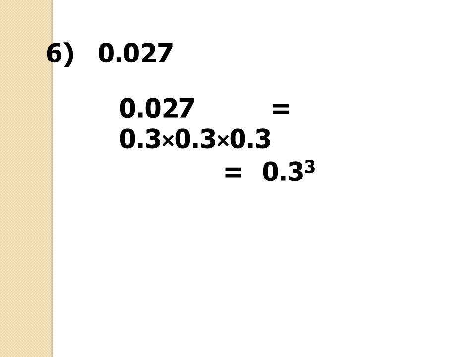6) 0.027 0.027 = 0.3×0.3×0.3 = 0.33