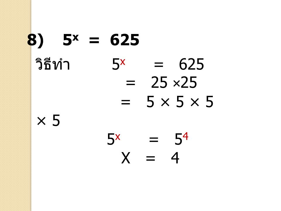 8) 5x = 625 วิธีทำ 5x = 625 = 25 ×25 = 5 × 5 × 5 × 5 5x = 54 X = 4