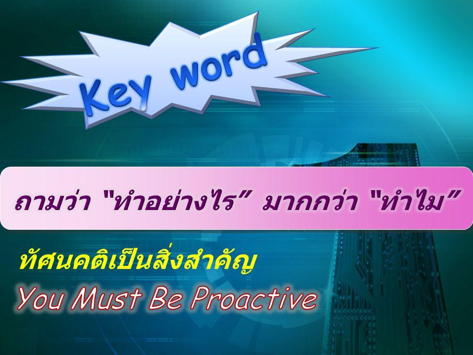 Key word You Must Be Proactive ถามว่า ทำอย่างไร มากกว่า ทำไม