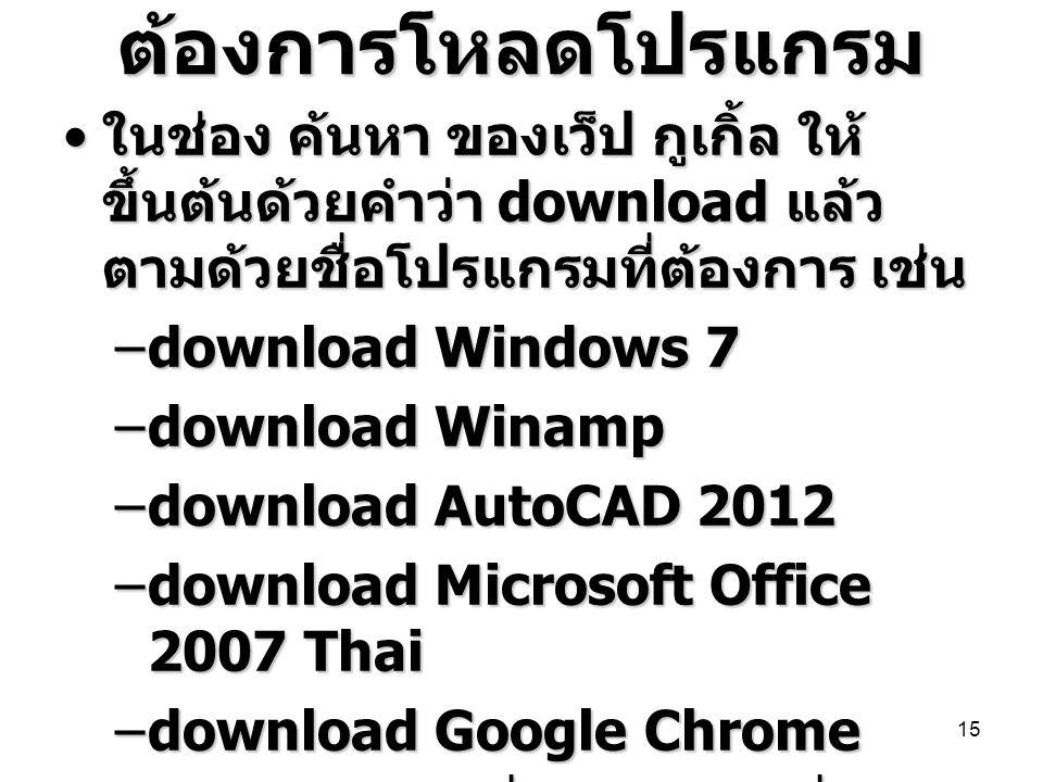 ต้องการโหลดโปรแกรม ในช่อง ค้นหา ของเว็ป กูเกิ้ล ให้ขึ้นต้นด้วยคำว่า download แล้วตามด้วยชื่อโปรแกรมที่ต้องการ เช่น.