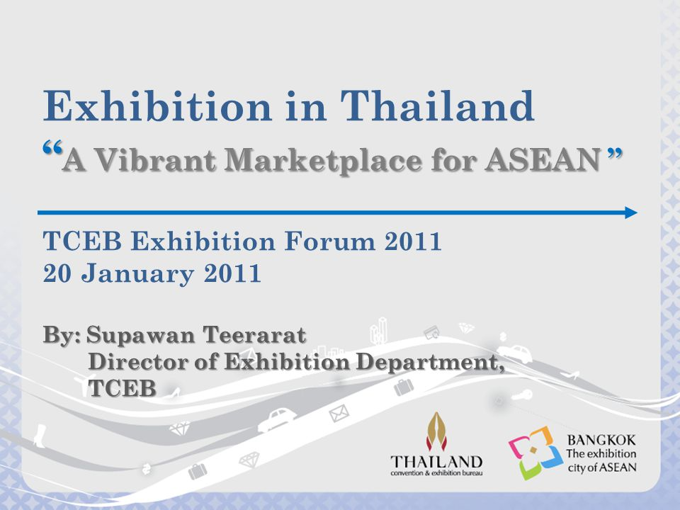 Exhibition in Thailand A Vibrant Marketplace for ASEAN TCEB Exhibition Forum 2011 20 January 2011 By: Supawan Teerarat Director of Exhibition Department, TCEB