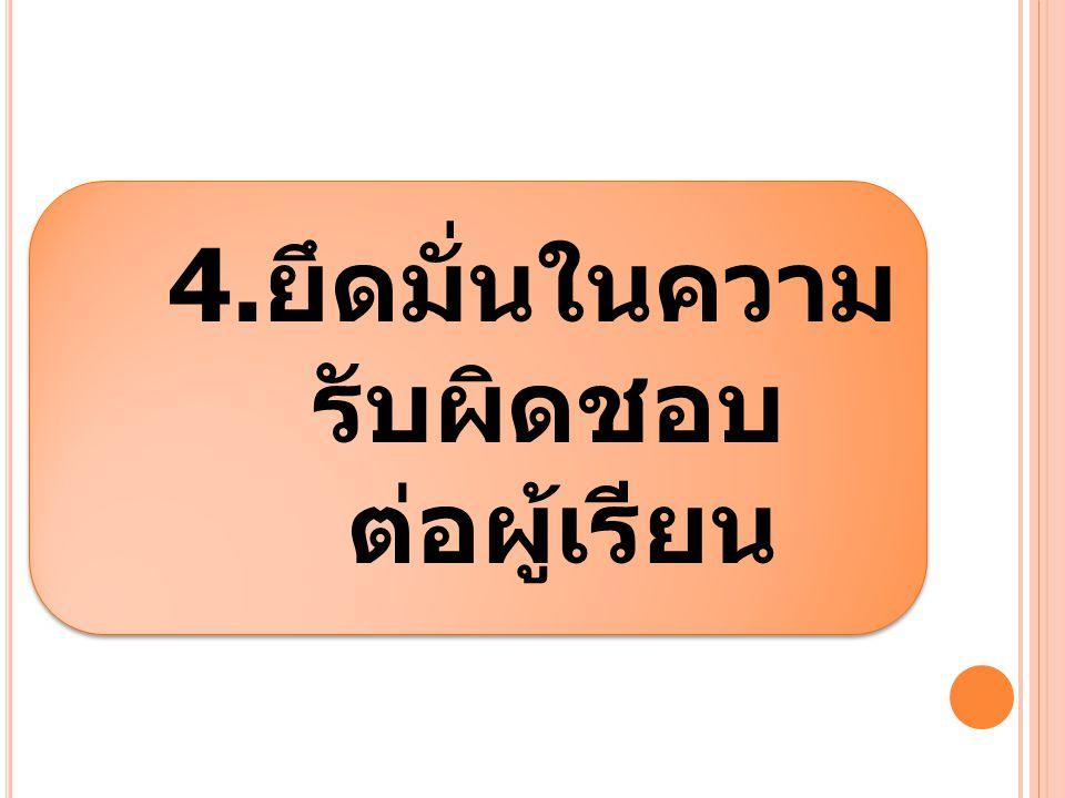 4.ยึดมั่นในความ รับผิดชอบ ต่อผู้เรียน