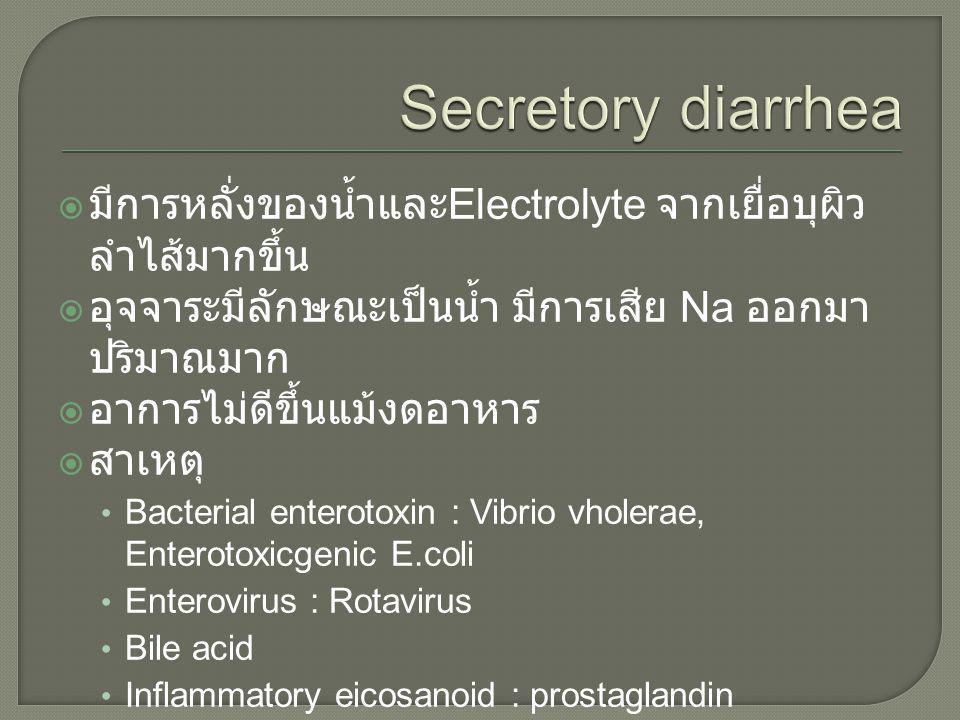 Secretory diarrhea มีการหลั่งของน้ำและElectrolyte จากเยื่อบุผิวลำไส้มากขึ้น. อุจจาระมีลักษณะเป็นน้ำ มีการเสีย Na ออกมาปริมาณมาก.