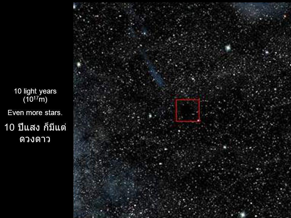 10 light years (1017m) Even more stars. 10 ปีแสง ก็มีแต่ดวงดาว