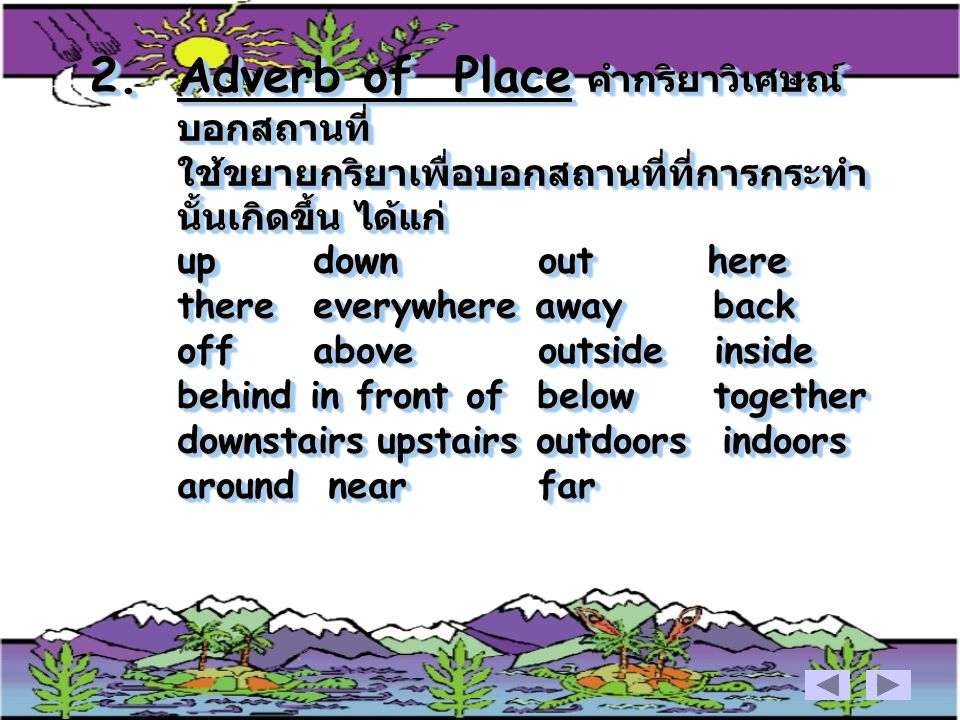 Adverb of Place คำกริยาวิเศษณ์บอกสถานที่ ใช้ขยายกริยาเพื่อบอกสถานที่ที่การกระทำนั้นเกิดขึ้น ได้แก่ up down out here there everywhere away back off above outside inside behind in front of below together downstairs upstairs outdoors indoors around near far