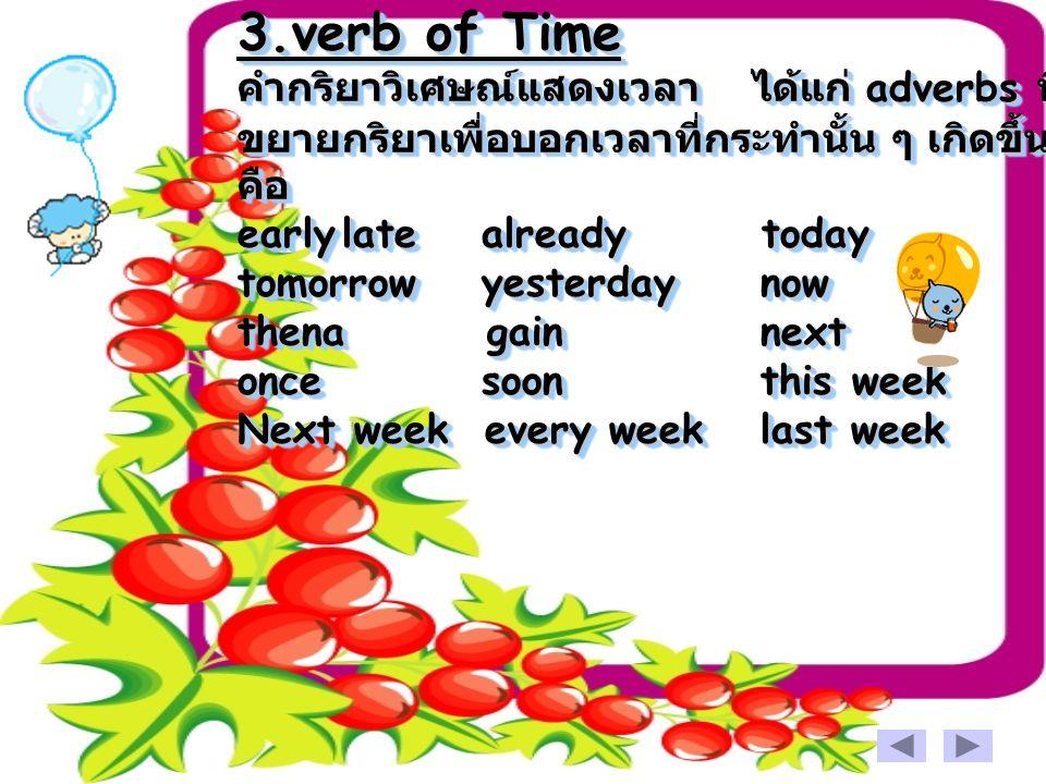 3.verb of Time คำกริยาวิเศษณ์แสดงเวลา ได้แก่ adverbs ที่ขยายกริยาเพื่อบอกเวลาที่กระทำนั้น ๆ เกิดขึ้นคือ early late already today tomorrow yesterday now thena gain next once soon this week Next week every week last week