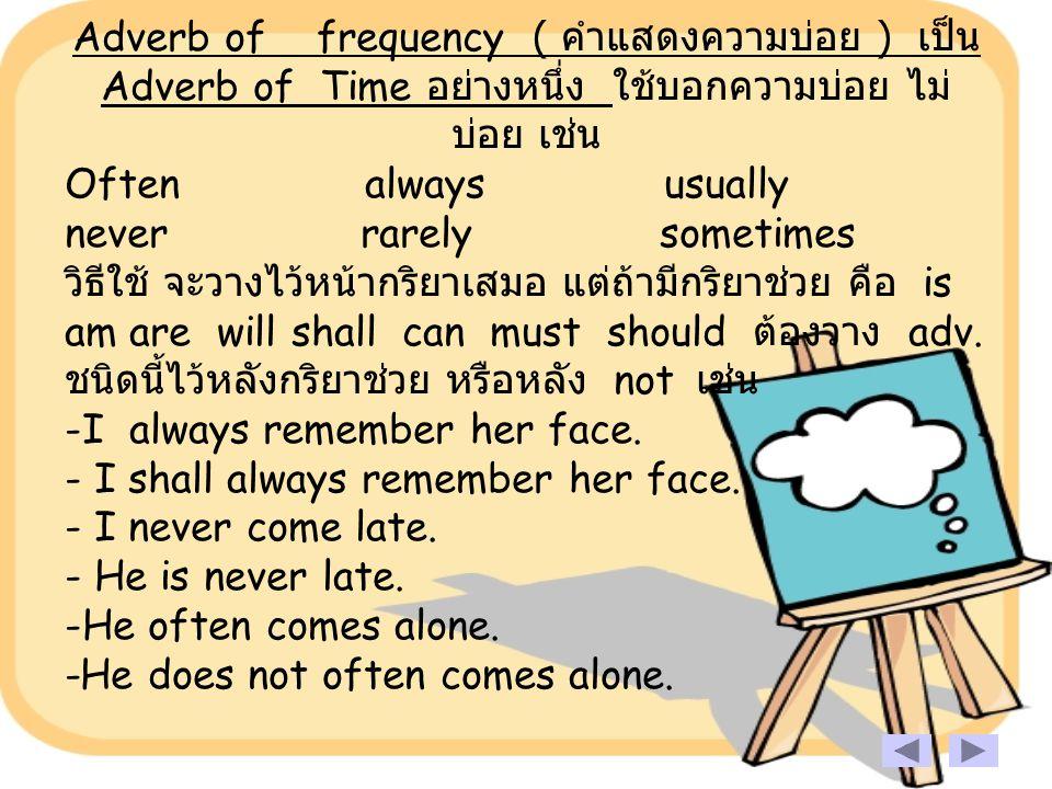 Adverb of frequency ( คำแสดงความบ่อย ) เป็น Adverb of Time อย่างหนึ่ง ใช้บอกความบ่อย ไม่บ่อย เช่น