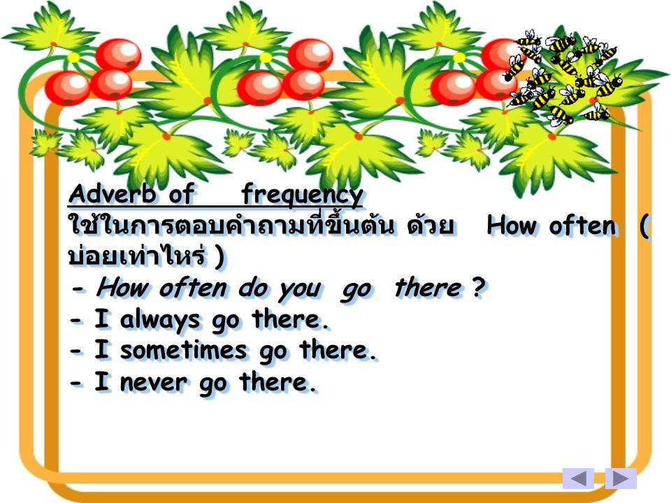 Adverb of frequency ใช้ในการตอบคำถามที่ขึ้นต้น ด้วย How often ( บ่อยเท่าไหร่ ) - How often do you go there - I always go there.