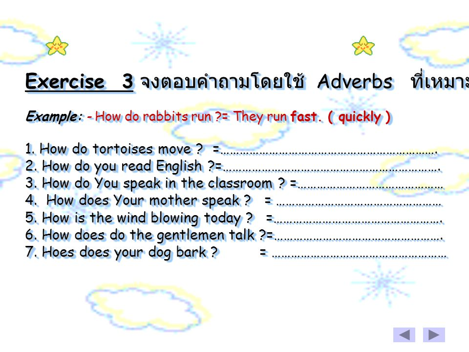 Exercise 3 จงตอบคำถามโดยใช้ Adverbs ที่เหมาะสม Example: - How do rabbits run = They run fast.