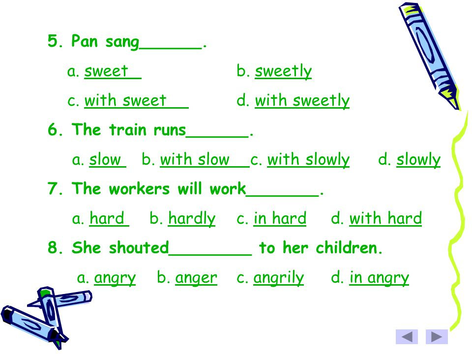 5. Pan sang______. a. sweet b. sweetly. c. with sweet d. with sweetly. 6. The train runs______.