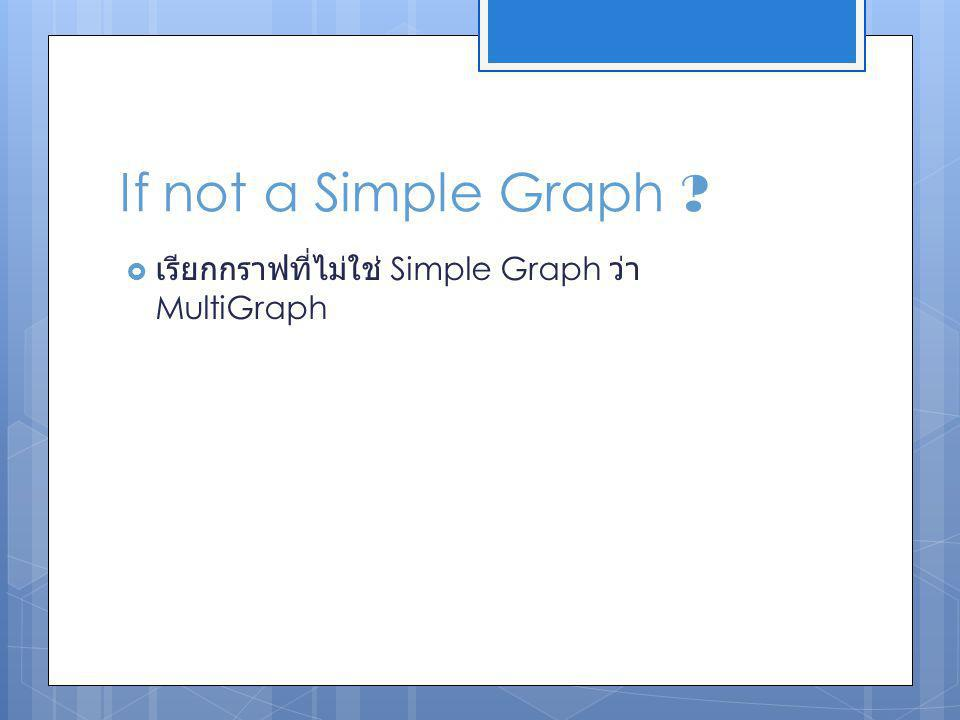 If not a Simple Graph เรียกกราฟที่ไม่ใช่ Simple Graph ว่า MultiGraph