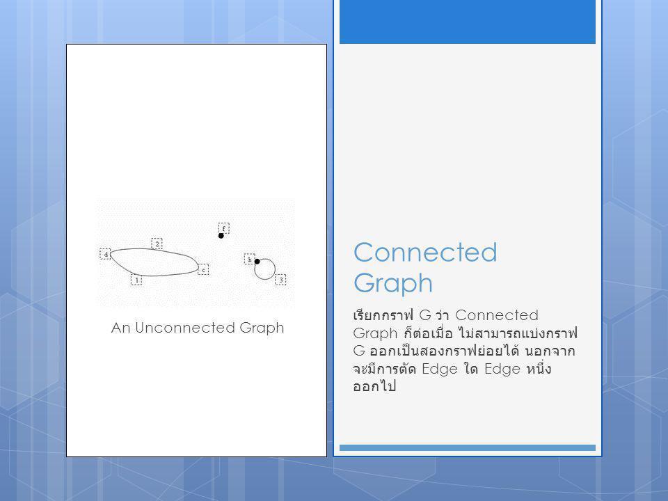 Connected Graph เรียกกราฟ G ว่า Connected Graph ก็ต่อเมื่อ ไม่สามารถแบ่งกราฟ G ออกเป็นสองกราฟย่อยได้ นอกจากจะมีการตัด Edge ใด Edge หนึ่งออกไป.