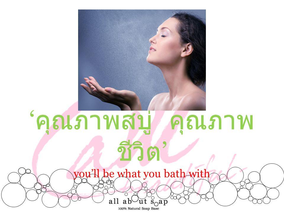 'คุณภาพสบู่ คุณภาพชีวิต' you'll be what you bath with