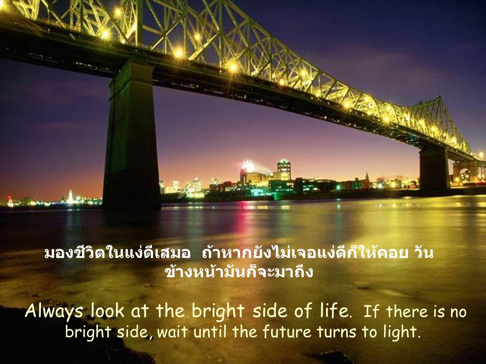 มองชีวิตในแง่ดีเสมอ ถ้าหากยังไม่เจอแง่ดีก็ให้คอย วันข้างหน้ามันก็จะมาถึง