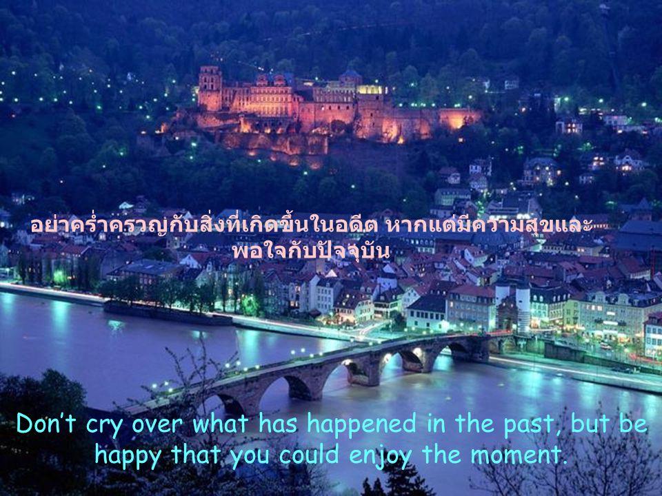 อย่าคร่ำครวญกับสิ่งที่เกิดขึ้นในอดีต หากแต่มีความสุขและพอใจกับปัจจุบัน