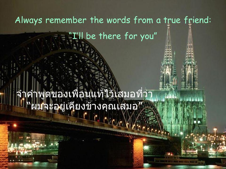 จำคำพูดของเพื่อนแท้ไว้เสมอที่ว่า ผมจะอยู่เคียงข้างคุณเสมอ