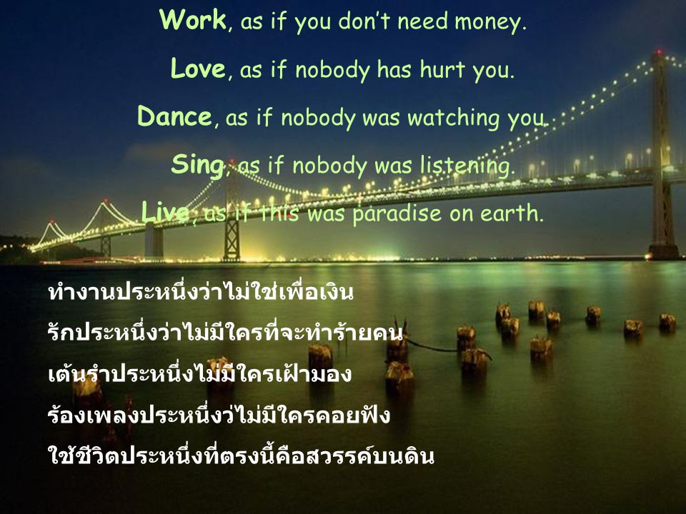 Work, as if you don't need money. Love, as if nobody has hurt you.
