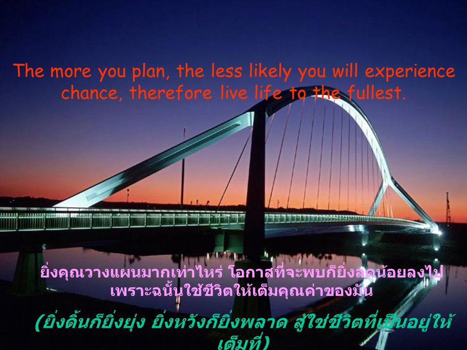 The more you plan, the less likely you will experience chance, therefore live life to the fullest.