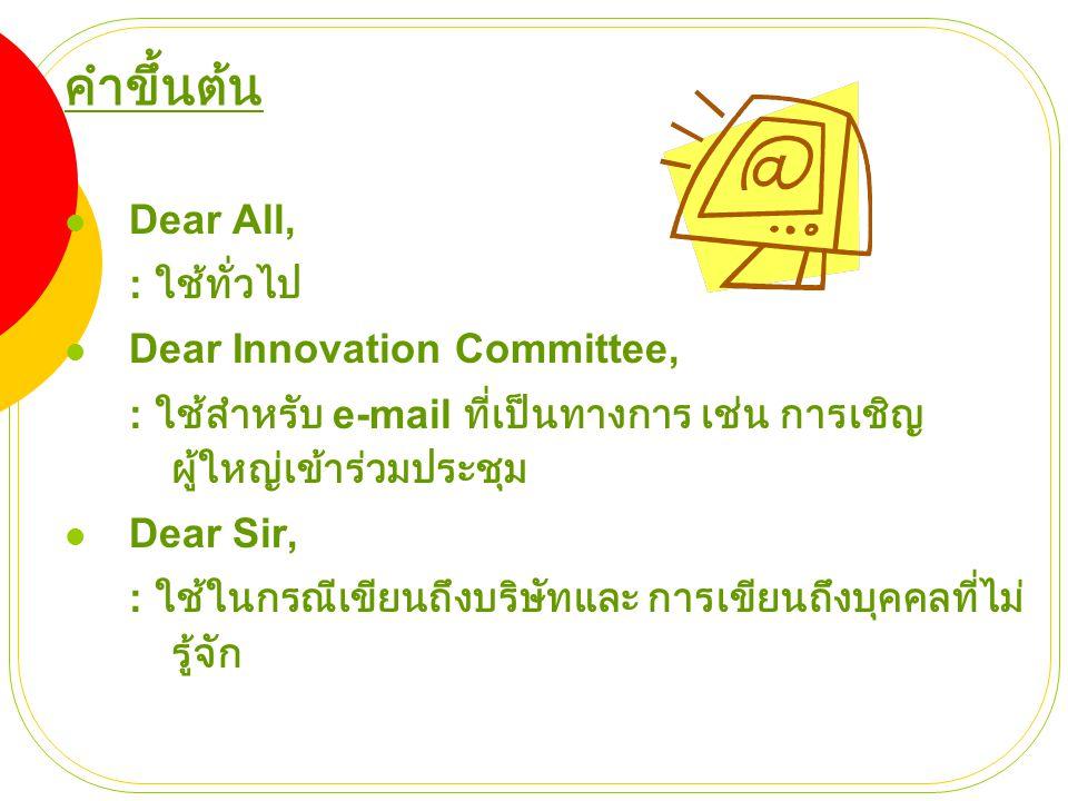 คำขึ้นต้น Dear All, : ใช้ทั่วไป Dear Innovation Committee,