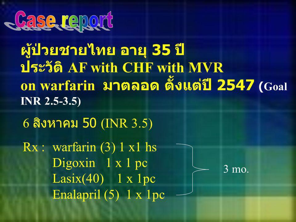 Case report ผู้ป่วยชายไทย อายุ 35 ปี ประวัติ AF with CHF with MVR on warfarin มาตลอด ตั้งแต่ปี 2547 (Goal INR 2.5-3.5)