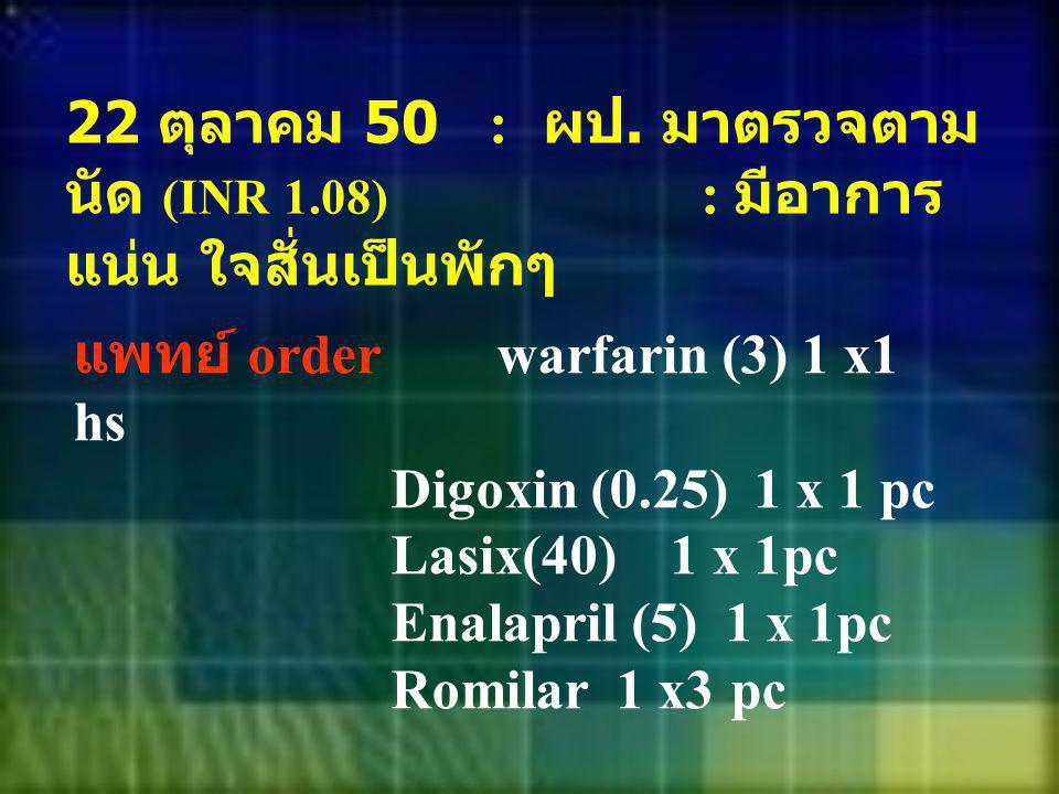 22 ตุลาคม 50. : ผป. มาตรวจตามนัด (INR 1. 08)