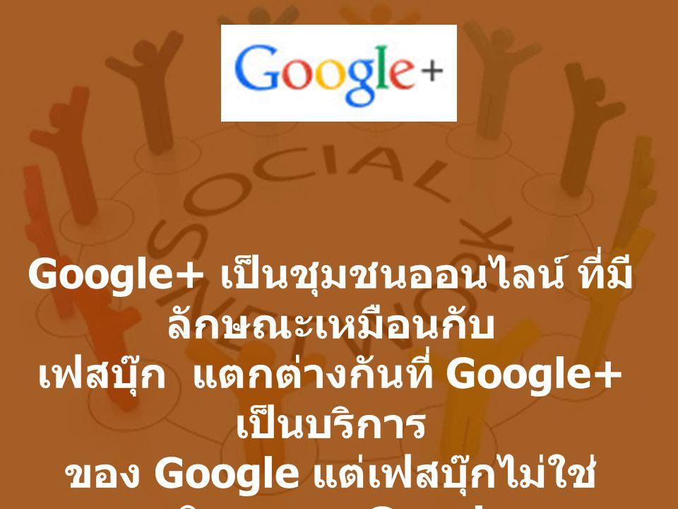 Google+ เป็นชุมชนออนไลน์ ที่มีลักษณะเหมือนกับ