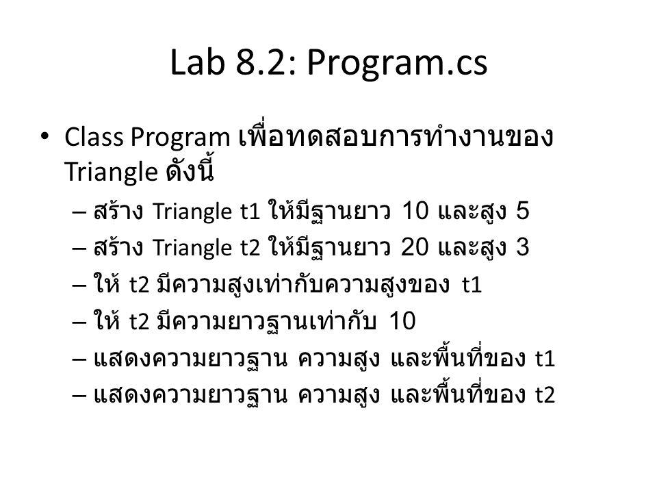 Lab 8.2: Program.cs Class Program เพื่อทดสอบการทำงานของ Triangle ดังนี้ สร้าง Triangle t1 ให้มีฐานยาว 10 และสูง 5.
