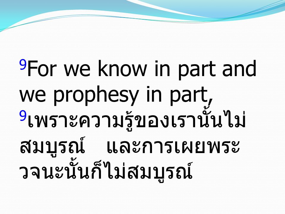 9For we know in part and we prophesy in part, 9เพราะความรู้ของเรานั้นไม่สมบูรณ์ และการเผยพระวจนะนั้นก็ไม่สมบูรณ์
